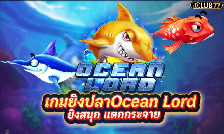 เกมยิงปลา Ocean Lord เกมส์ยิงปลา ออนไลน์ ยิงสนุก แตกกระจาย