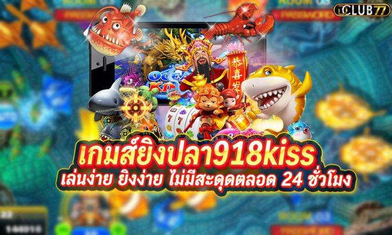 เกมส์ยิงปลา918kiss เล่นง่าย ยิงง่าย ไม่มีสะดุดตลอด 24 ชั่วโมง