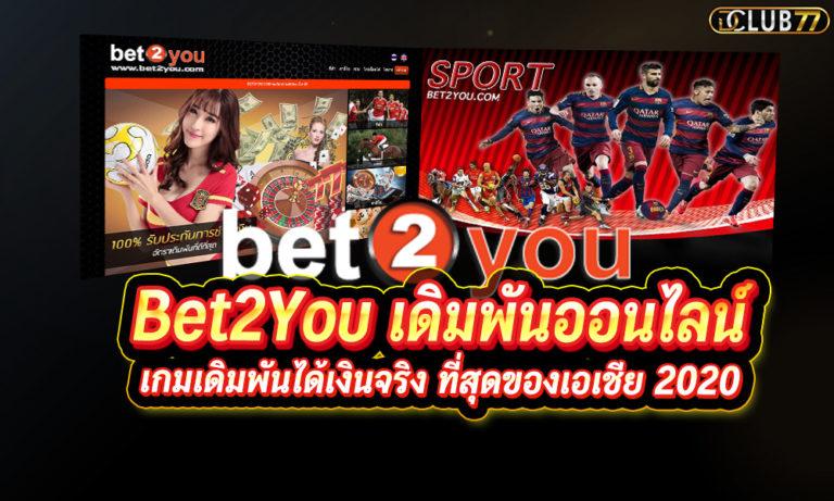 Bet2You เดิมพันออนไลน์ เกมเดิมพันได้เงินจริง ที่สุดของเอเชีย 2021