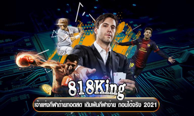 818King เจ้าแห่งกีฬาถ่ายทอดสด เดิมพันกีฬาง่าย ถอนได้จริง 2021