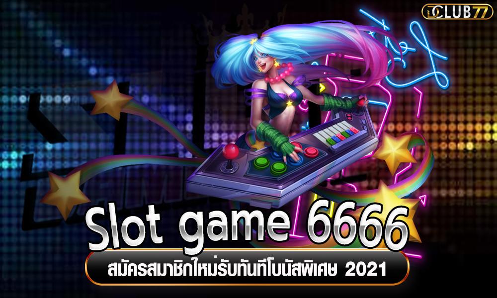 Slot game 6666 สมัครสมาชิกใหม่ ฟรี โบนัส 2021