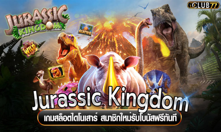 Jurassic Kingdom เกมสล็อตไดโนเสาร์ สมาชิกใหม่รับโบนัสฟรีทันที