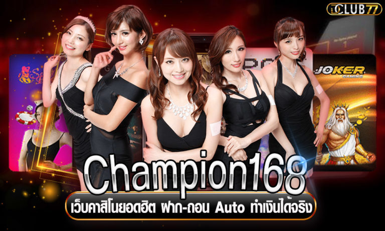 Champion168 เว็บคาสิโนยอดฮิต ฝาก-ถอน Auto ทำเงินได้จริง