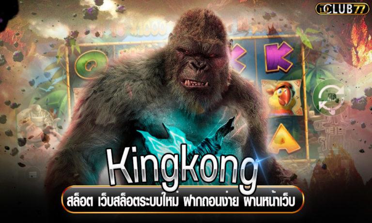 Kingkong สล็อต เว็บสล็อตระบบใหม่ ฝากถอนง่าย ผ่านหน้าเว็บ