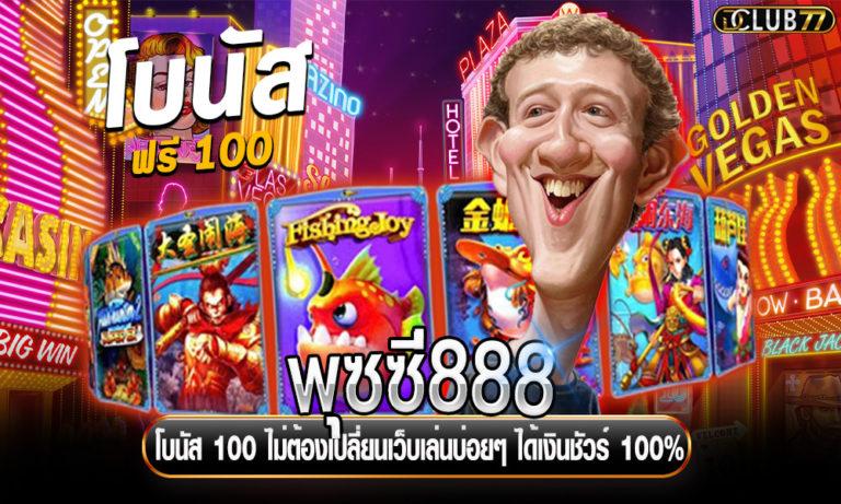 พุซซี่888 โบนัส 100 ไม่ต้องเปลี่ยนเว็บเล่นบ่อยๆ ได้เงินชัวร์ 100%