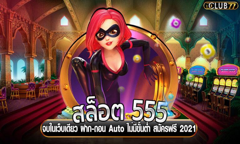 สล็อต 555 จบในเว็บเดียว ฝาก-ถอน Auto ไม่มีขั้นต่ำ สมัครฟรี 2021