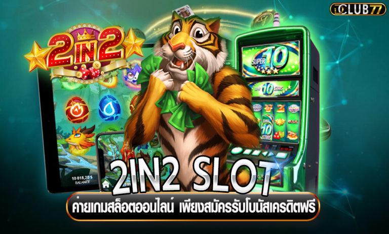 2IN2 SLOT ค่ายเกมสล็อตออนไลน์ เพียงสมัครรับโบนัสเครดิตฟรี