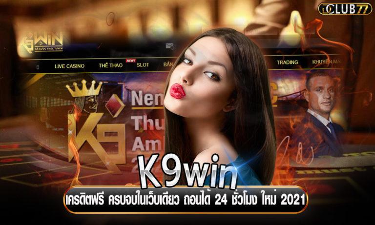 K9win เครดิตฟรี ครบจบในเว็บเดียว ถอนเงินได้ 24 ชั่วโมง ใหม่ 2021